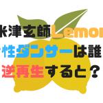 米津玄師LemonMVの女性ダンサーは誰?逆再生するとどうなる?