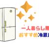 一人暮らし用おすすめ冷蔵庫を用途別に紹介!サイズ、大きさ、価格が安いのが良い?