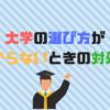 大学の選び方がわからないときの5の対処法|文系?理系?学部?併願校は?
