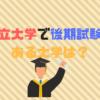 私立大学で後期試験があるのは?MARCH、早慶、日東駒専は?