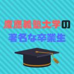 慶應義塾大学の著名な卒業生30選|まさかのあの有名人も?