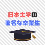 日本大学の著名な卒業生30選|まさかのあの有名人も日大卒?