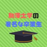 駒澤大学著名な卒業生30選|まさかのあの有名人も?