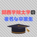 関西学院大学著名な卒業生30選|まさかのあの有名人も?