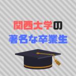 関西大学著名な卒業生30選|まさかのあの有名人も?