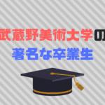 武蔵野美術大学著名な卒業生30選|まさかのあの有名人も?