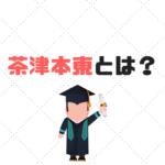 茶津本東とは?難易度や偏差値、序列は?各大学の特徴は?