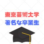 東京芸術大学著名な卒業生30選|まさかのあの有名人も?
